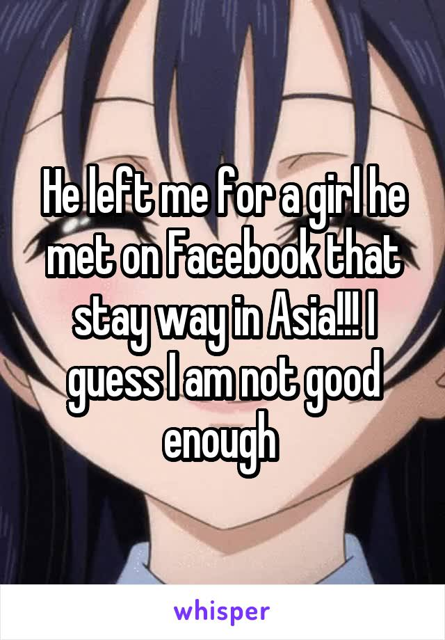 He left me for a girl he met on Facebook that stay way in Asia!!! I guess I am not good enough