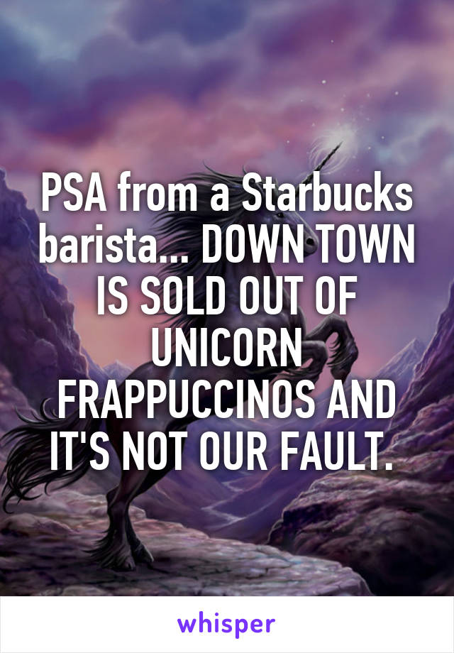 PSA from a Starbucks barista... DOWN TOWN IS SOLD OUT OF UNICORN FRAPPUCCINOS AND IT'S NOT OUR FAULT.