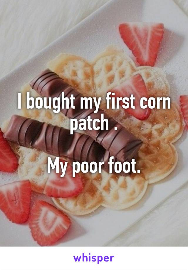 I bought my first corn patch .  My poor foot.