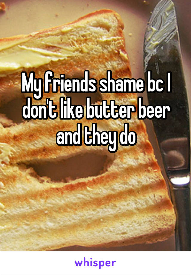 My friends shame bc I don't like butter beer and they do