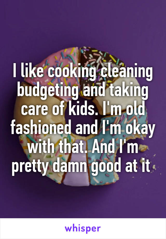 I like cooking cleaning budgeting and taking care of kids. I'm old fashioned and I'm okay with that. And I'm pretty damn good at it