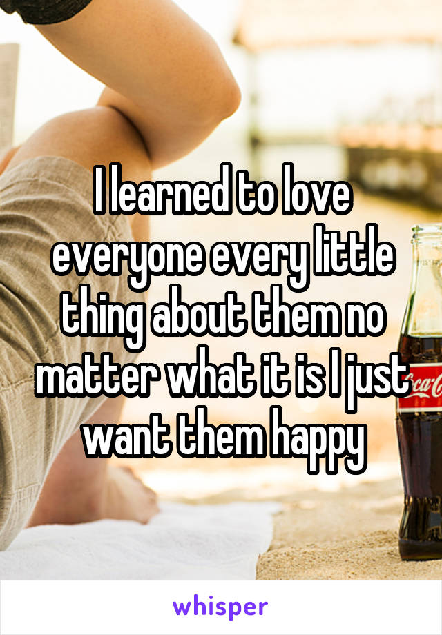 I learned to love everyone every little thing about them no matter what it is I just want them happy