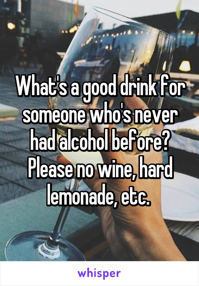 What's a good drink for someone who's never had alcohol before? Please no wine, hard lemonade, etc.