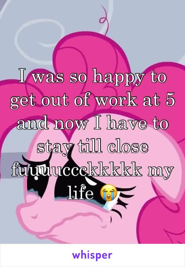I was so happy to get out of work at 5 and now I have to stay till close fuuuuccckkkkk my life 😭