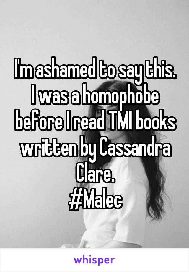 I'm ashamed to say this. I was a homophobe before I read TMI books written by Cassandra Clare. #Malec