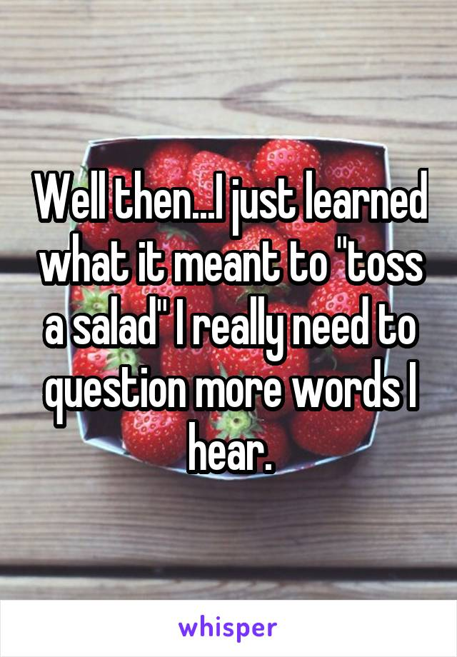 """Well then...I just learned what it meant to """"toss a salad"""" I really need to question more words I hear."""