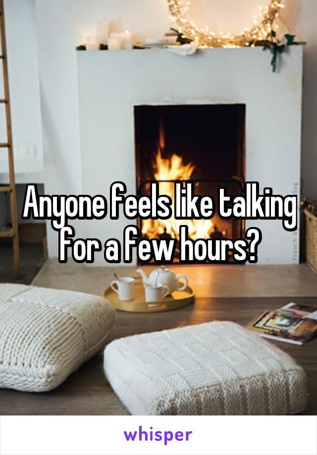 Anyone feels like talking for a few hours?