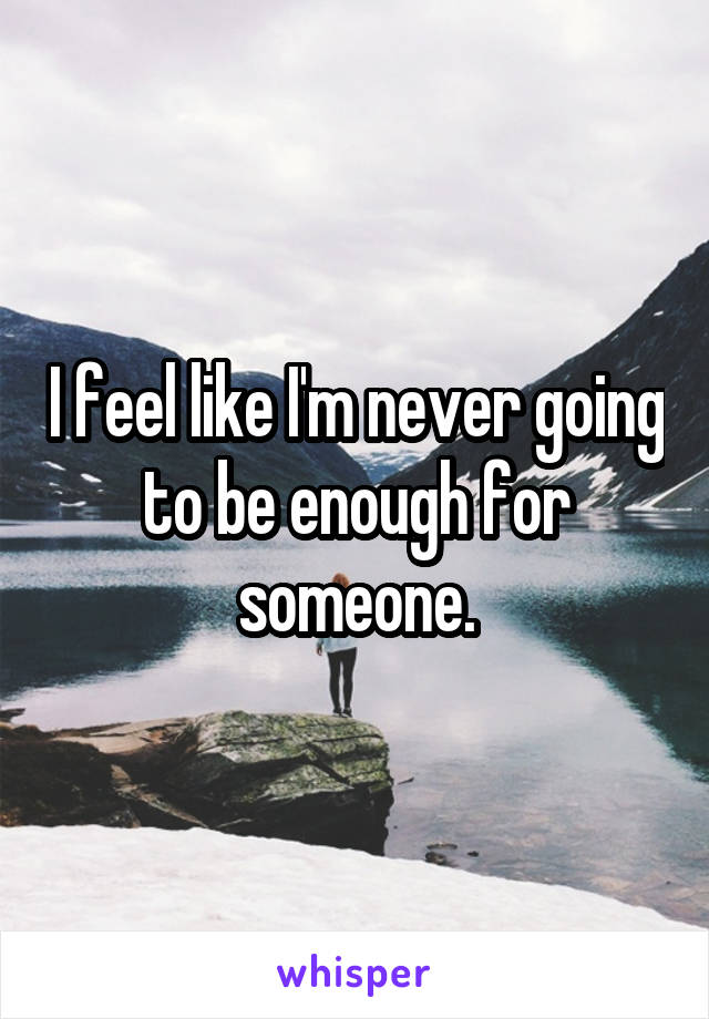 I feel like I'm never going to be enough for someone.