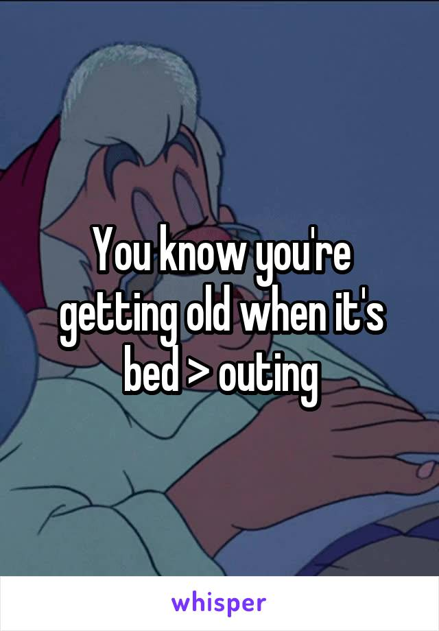 You know you're getting old when it's bed > outing