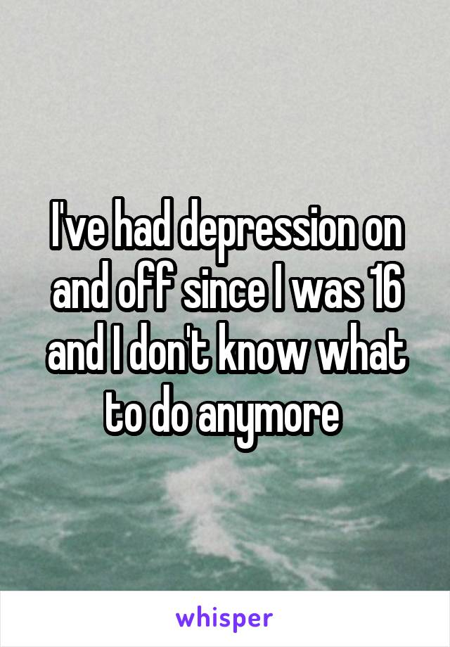 I've had depression on and off since I was 16 and I don't know what to do anymore