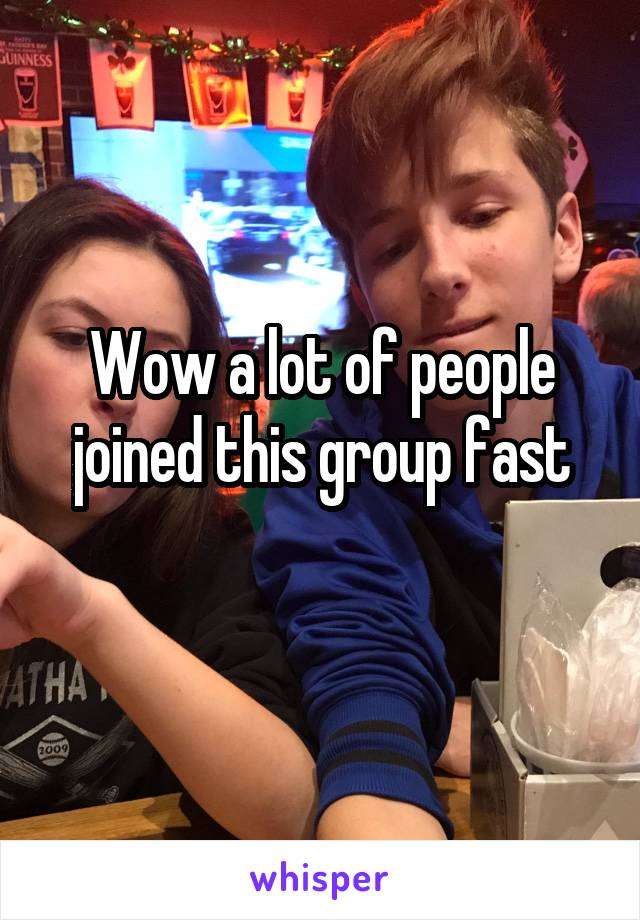 Wow a lot of people joined this group fast