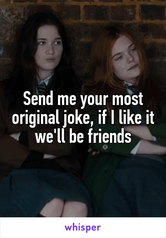 Send me your most original joke, if I like it we'll be friends