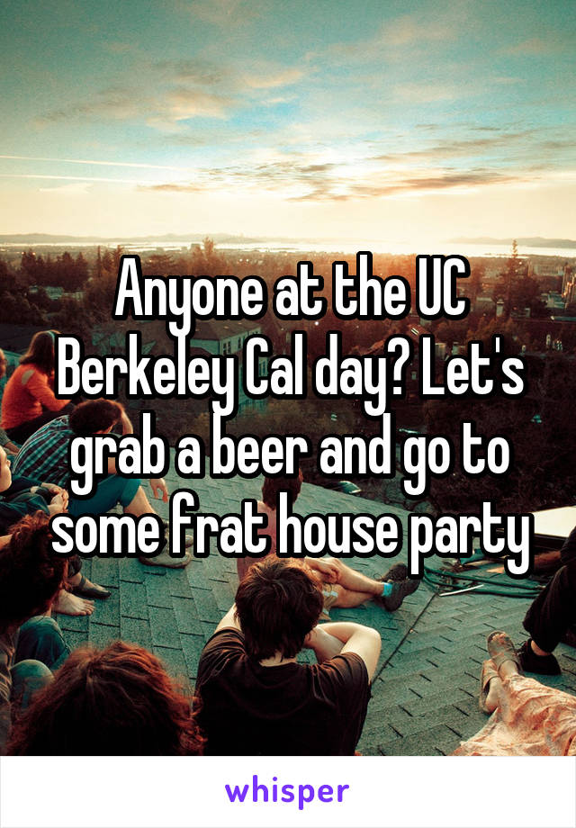 Anyone at the UC Berkeley Cal day? Let's grab a beer and go to some frat house party
