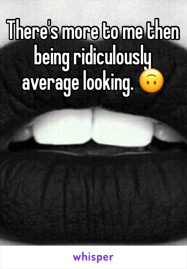 There's more to me then being ridiculously average looking. 🙃