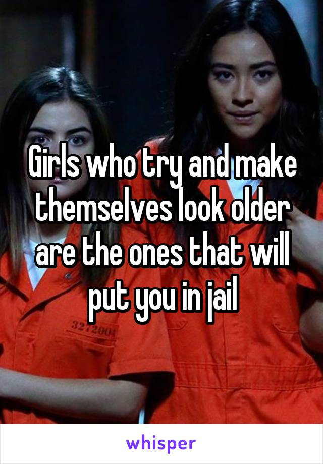 Girls who try and make themselves look older are the ones that will put you in jail