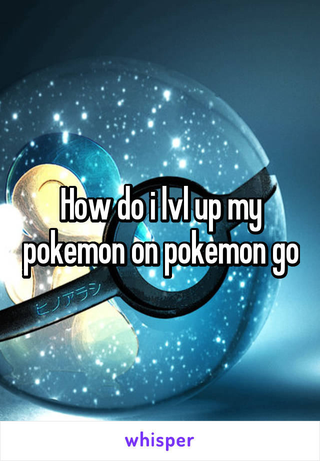 How do i lvl up my pokemon on pokemon go