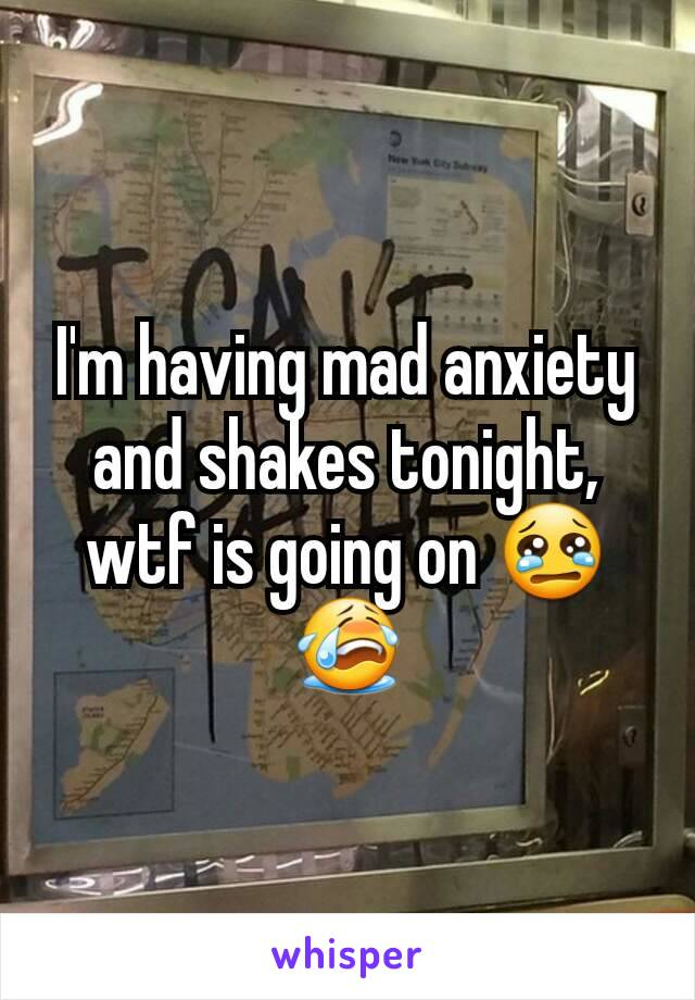 I'm having mad anxiety and shakes tonight, wtf is going on 😢😭