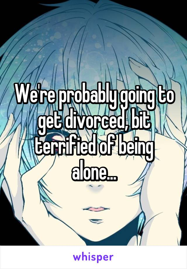 We're probably going to get divorced, bit terrified of being alone...