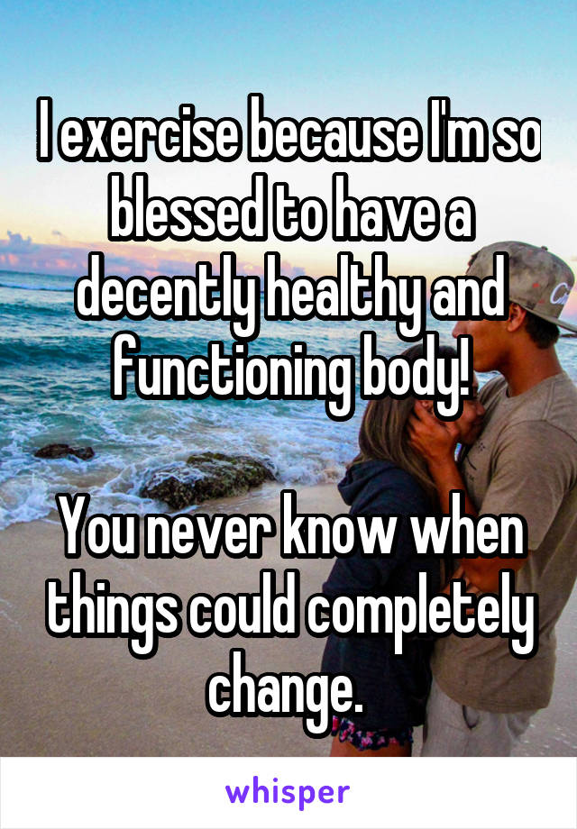 I exercise because I'm so blessed to have a decently healthy and functioning body!  You never know when things could completely change.