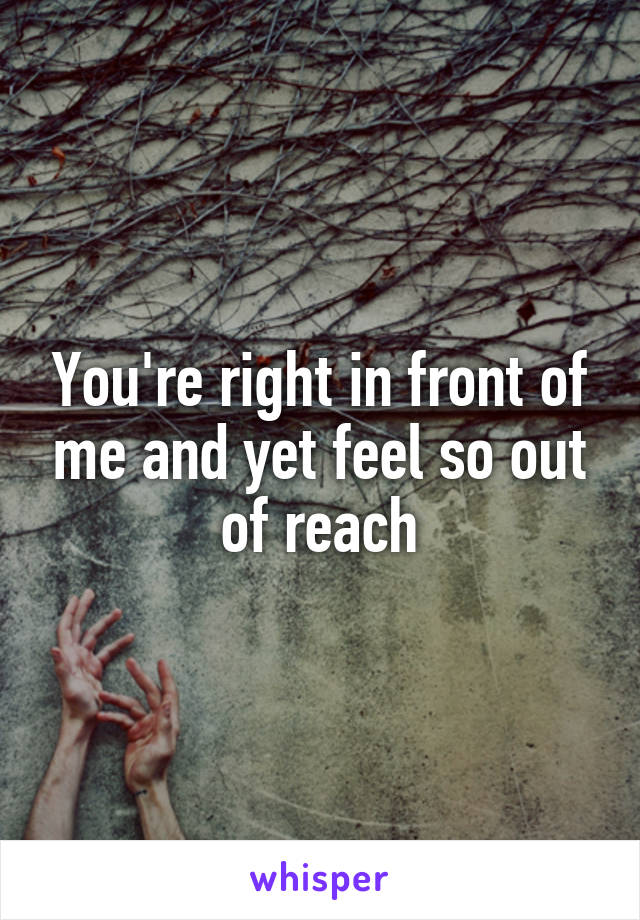You're right in front of me and yet feel so out of reach