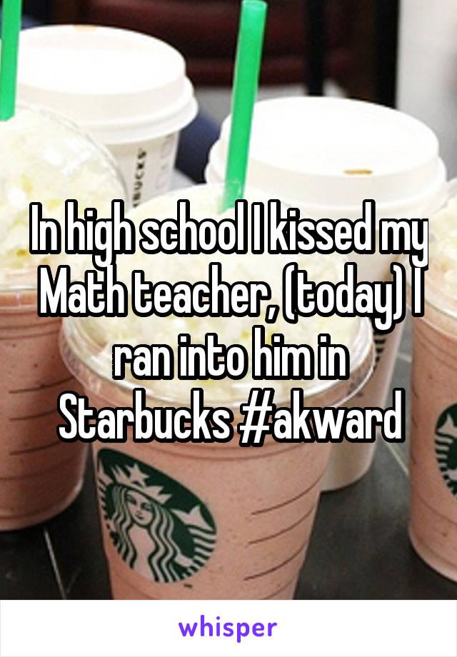 In high school I kissed my Math teacher, (today) I ran into him in Starbucks #akward