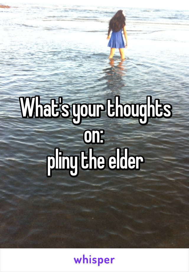 What's your thoughts on:  pliny the elder