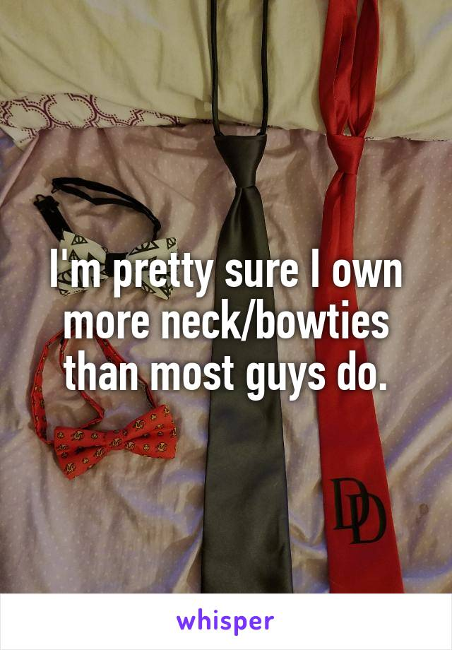 I'm pretty sure I own more neck/bowties than most guys do.