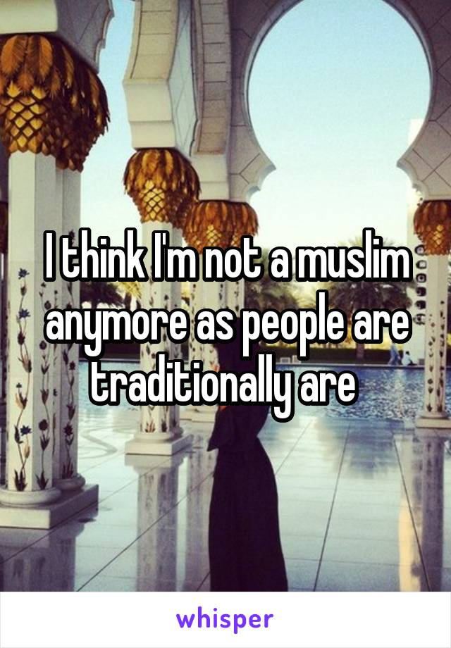 I think I'm not a muslim anymore as people are traditionally are