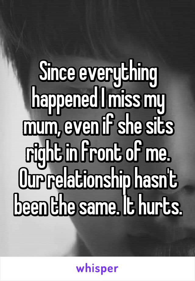 Since everything happened I miss my mum, even if she sits right in front of me. Our relationship hasn't been the same. It hurts.