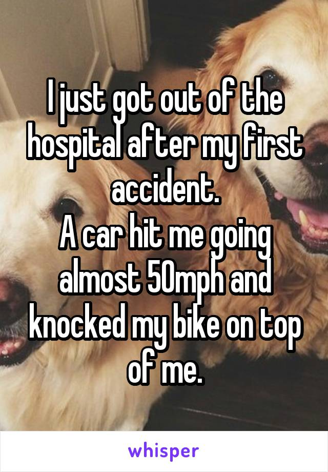 I just got out of the hospital after my first accident. A car hit me going almost 50mph and knocked my bike on top of me.