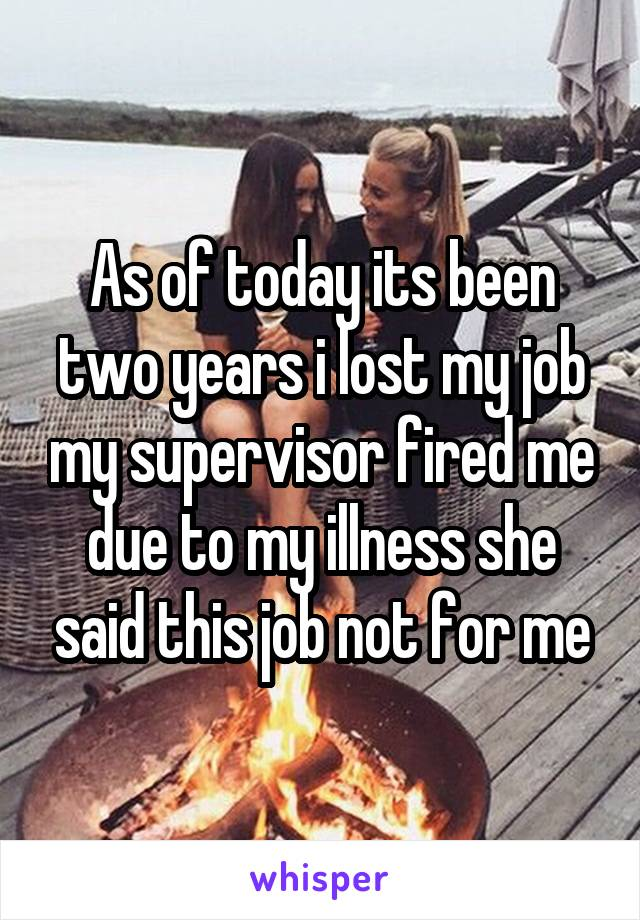 As of today its been two years i lost my job my supervisor fired me due to my illness she said this job not for me