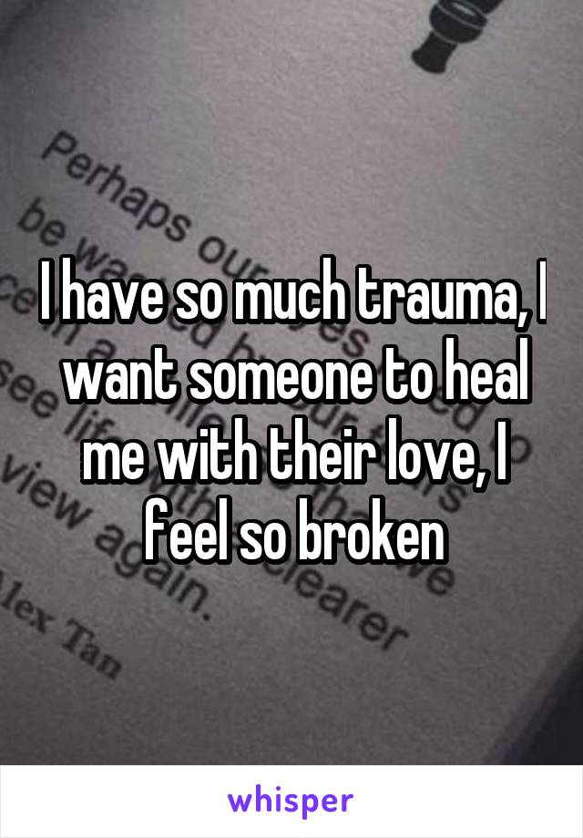 I have so much trauma, I want someone to heal me with their love, I feel so broken