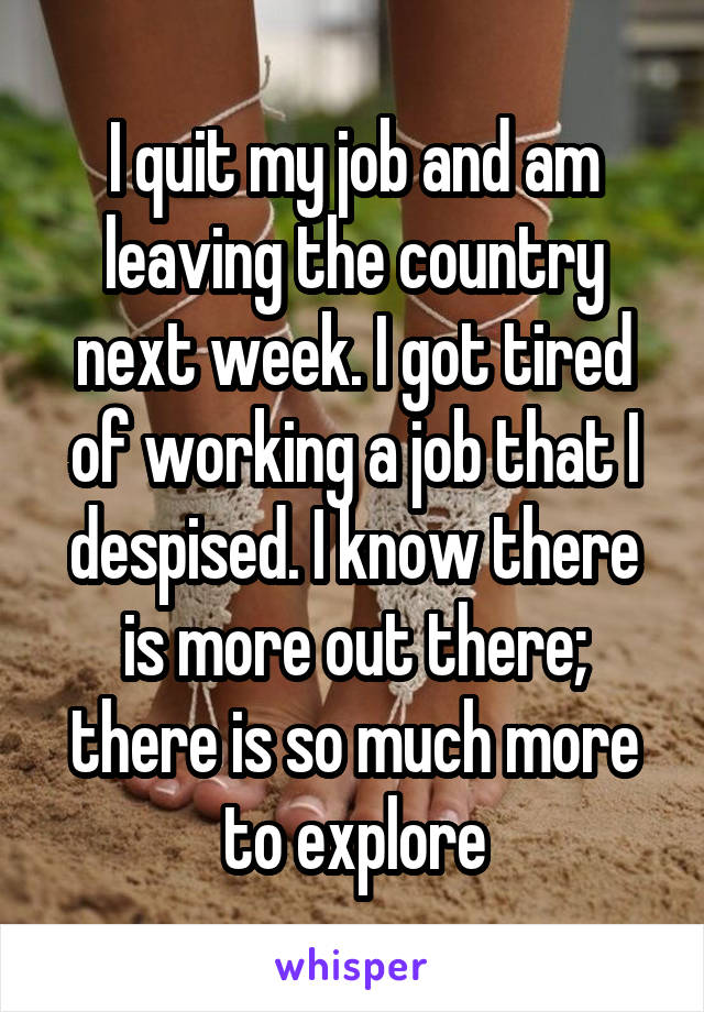 I quit my job and am leaving the country next week. I got tired of working a job that I despised. I know there is more out there; there is so much more to explore