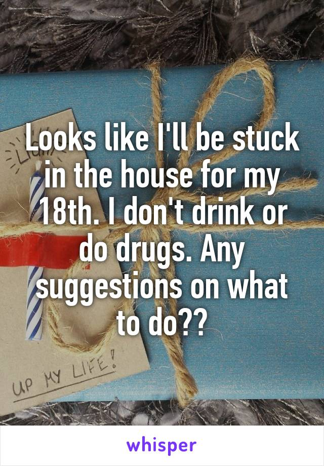 Looks like I'll be stuck in the house for my 18th. I don't drink or do drugs. Any suggestions on what to do??