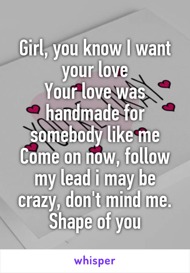 Girl, you know I want your love Your love was handmade for somebody like me Come on now, follow my lead i may be crazy, don't mind me. Shape of you