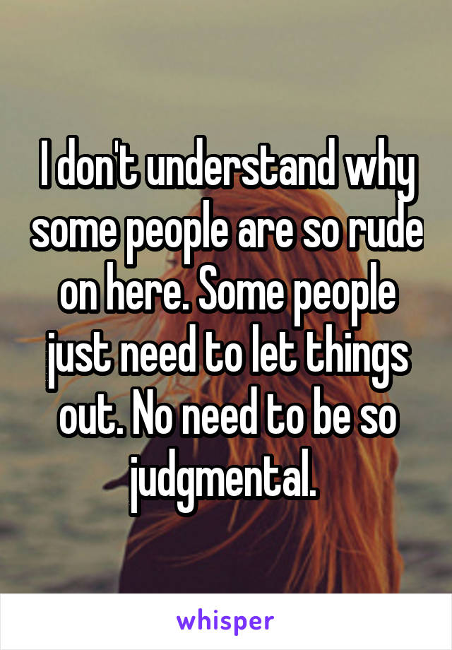 I don't understand why some people are so rude on here. Some people just need to let things out. No need to be so judgmental.