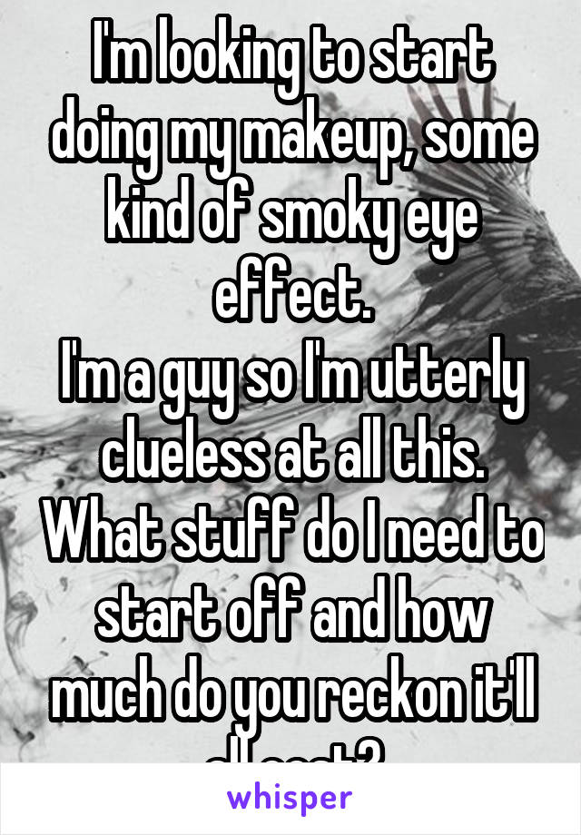 I'm looking to start doing my makeup, some kind of smoky eye effect. I'm a guy so I'm utterly clueless at all this. What stuff do I need to start off and how much do you reckon it'll all cost?