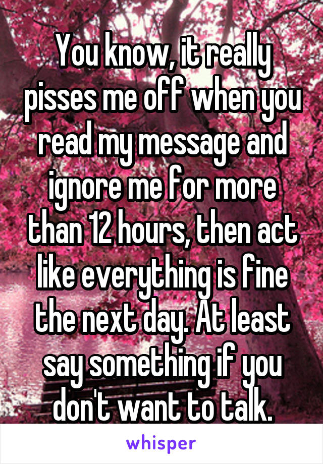 You know, it really pisses me off when you read my message and ignore me for more than 12 hours, then act like everything is fine the next day. At least say something if you don't want to talk.