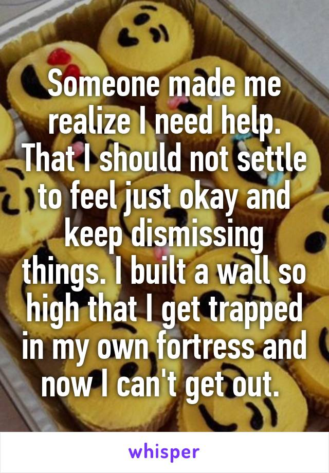 Someone made me realize I need help. That I should not settle to feel just okay and keep dismissing things. I built a wall so high that I get trapped in my own fortress and now I can't get out.