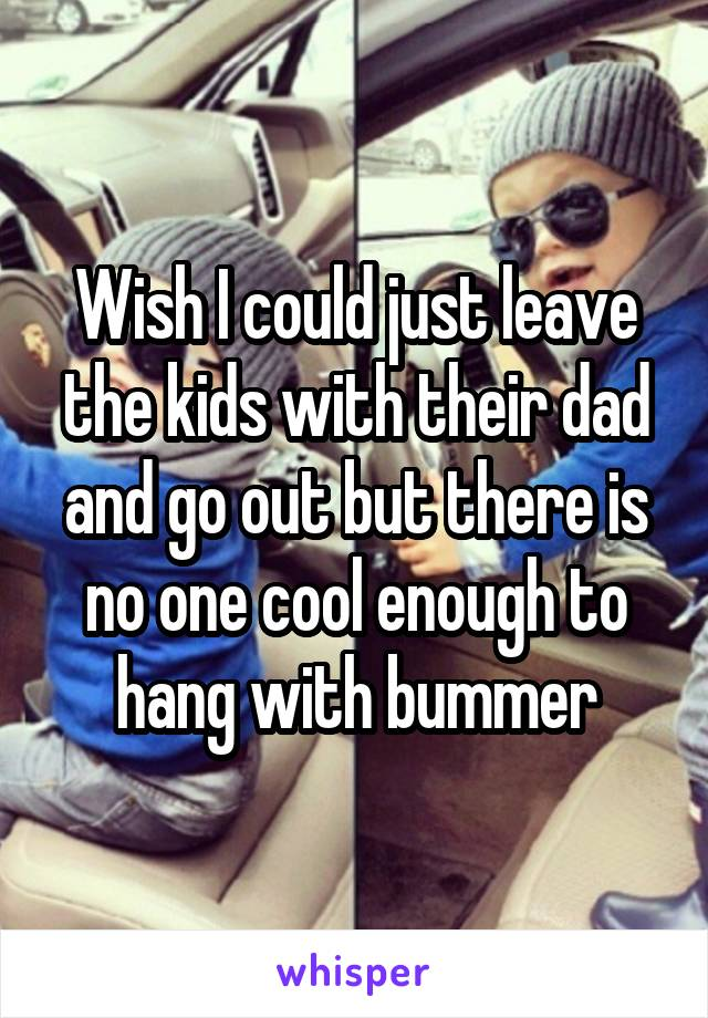 Wish I could just leave the kids with their dad and go out but there is no one cool enough to hang with bummer