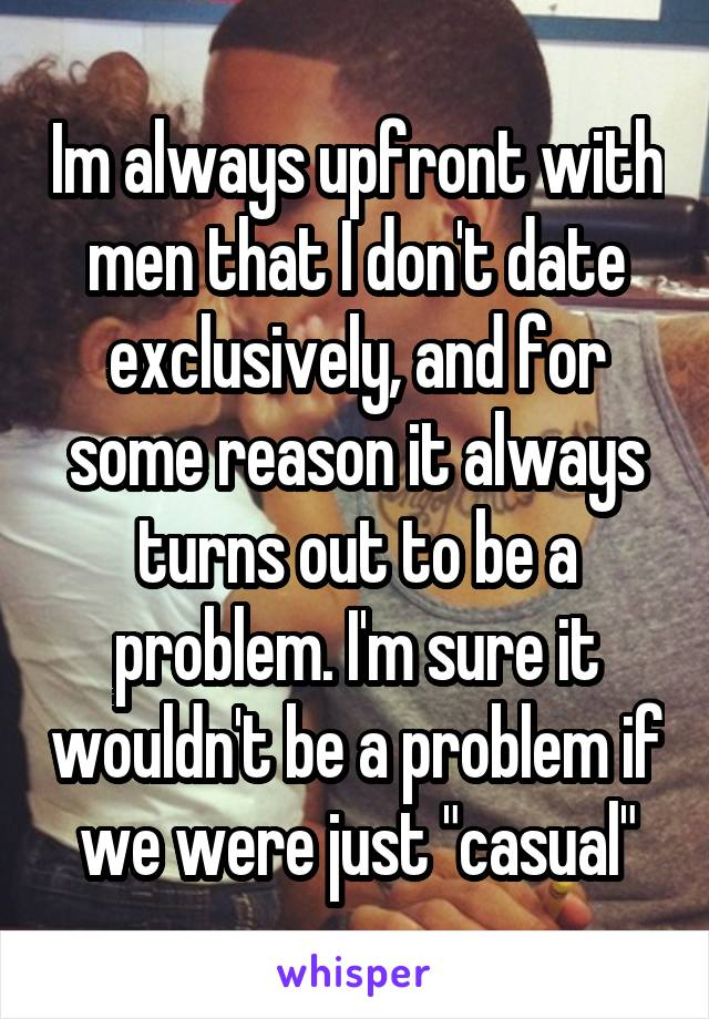 "Im always upfront with men that I don't date exclusively, and for some reason it always turns out to be a problem. I'm sure it wouldn't be a problem if we were just ""casual"""