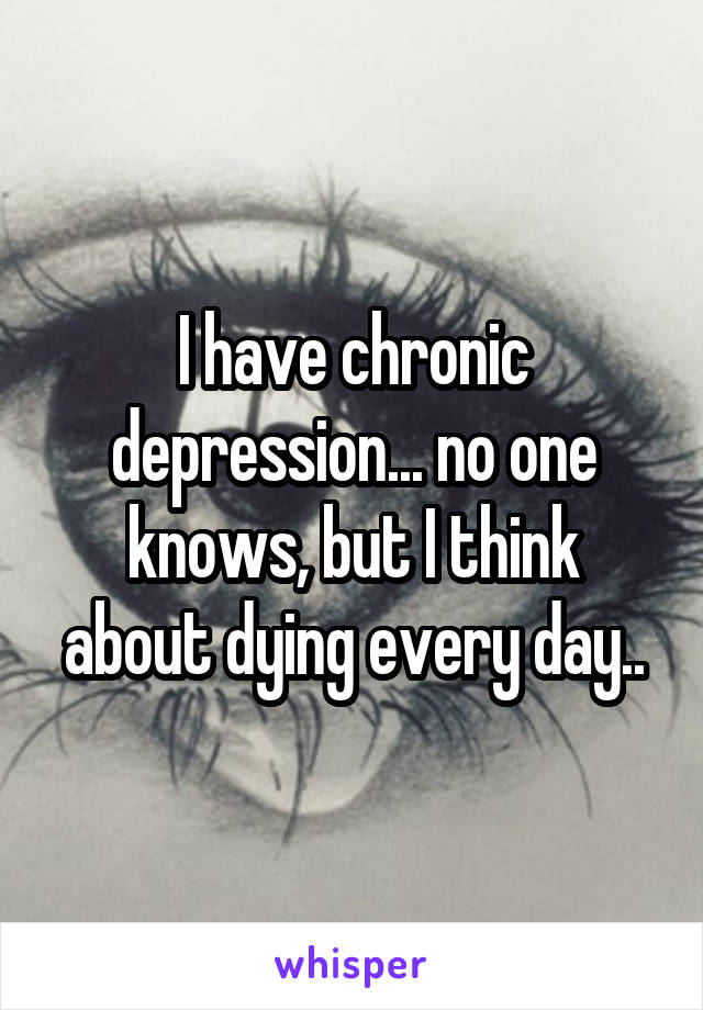 I have chronic depression... no one knows, but I think about dying every day..