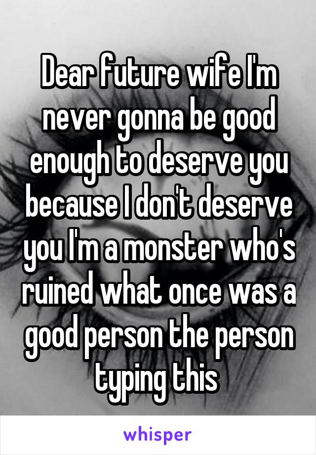 Dear future wife I'm never gonna be good enough to deserve you because I don't deserve you I'm a monster who's ruined what once was a good person the person typing this