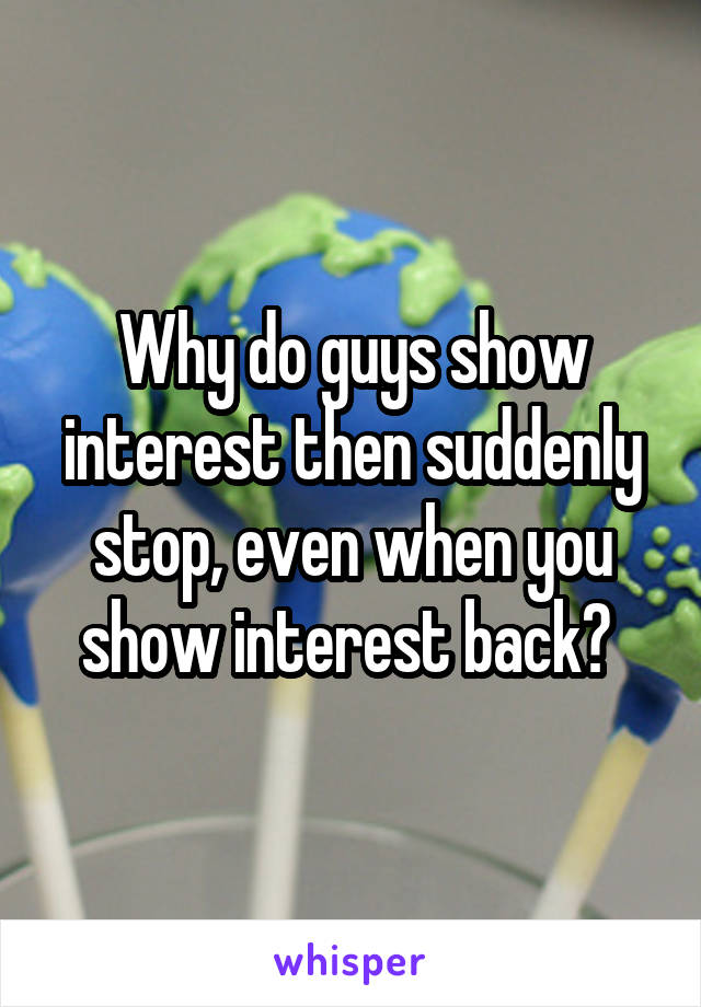 Why do guys show interest then suddenly stop, even when you show interest back?