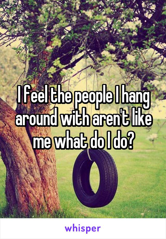 I feel the people I hang around with aren't like me what do I do?