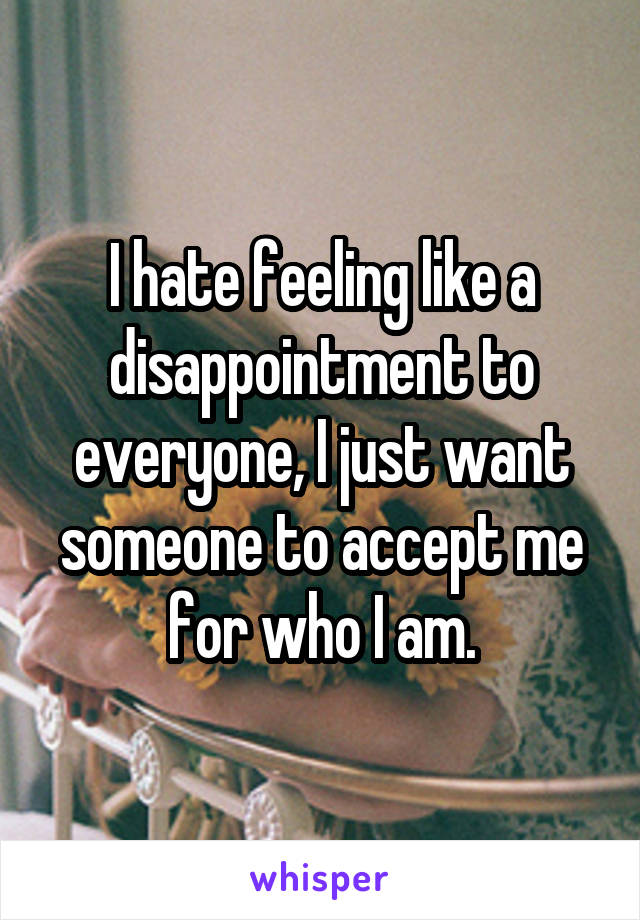 I hate feeling like a disappointment to everyone, I just want someone to accept me for who I am.