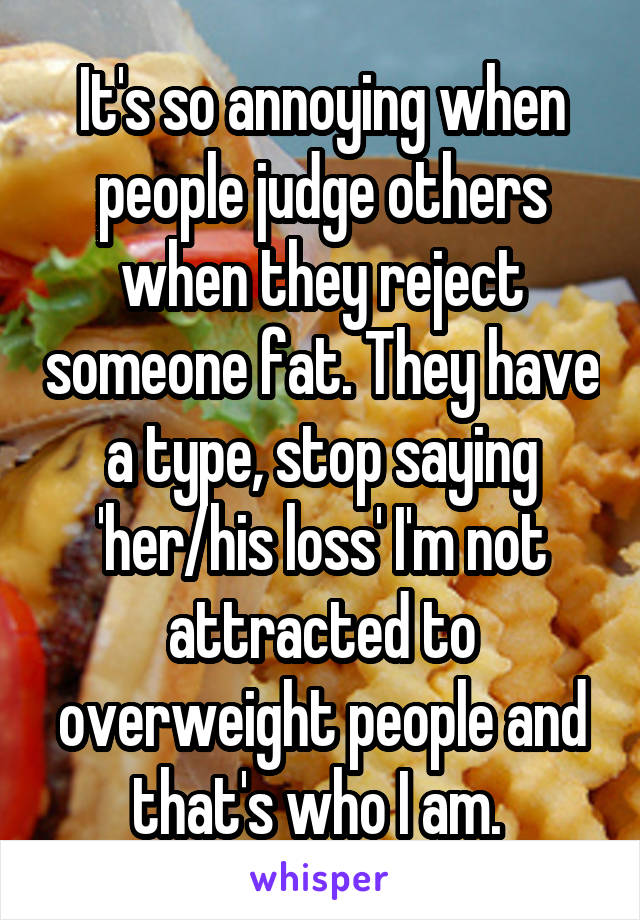 It's so annoying when people judge others when they reject someone fat. They have a type, stop saying 'her/his loss' I'm not attracted to overweight people and that's who I am.