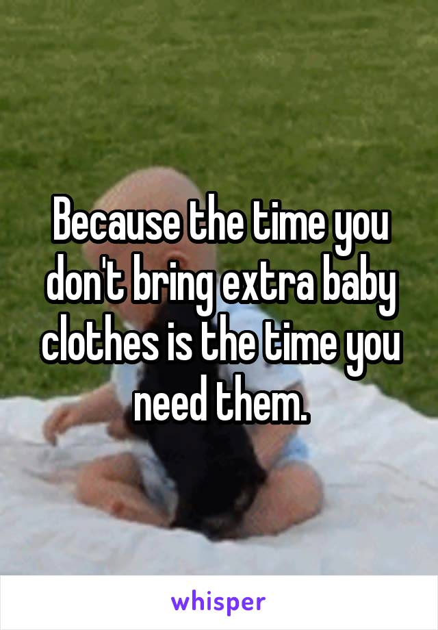 Because the time you don't bring extra baby clothes is the time you need them.