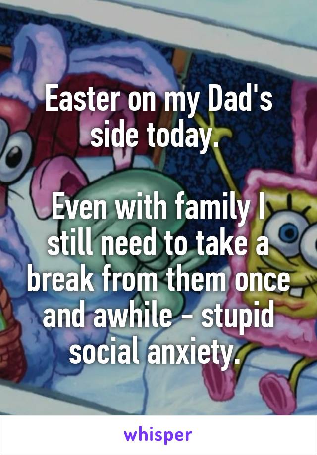 Easter on my Dad's side today.   Even with family I still need to take a break from them once and awhile - stupid social anxiety.