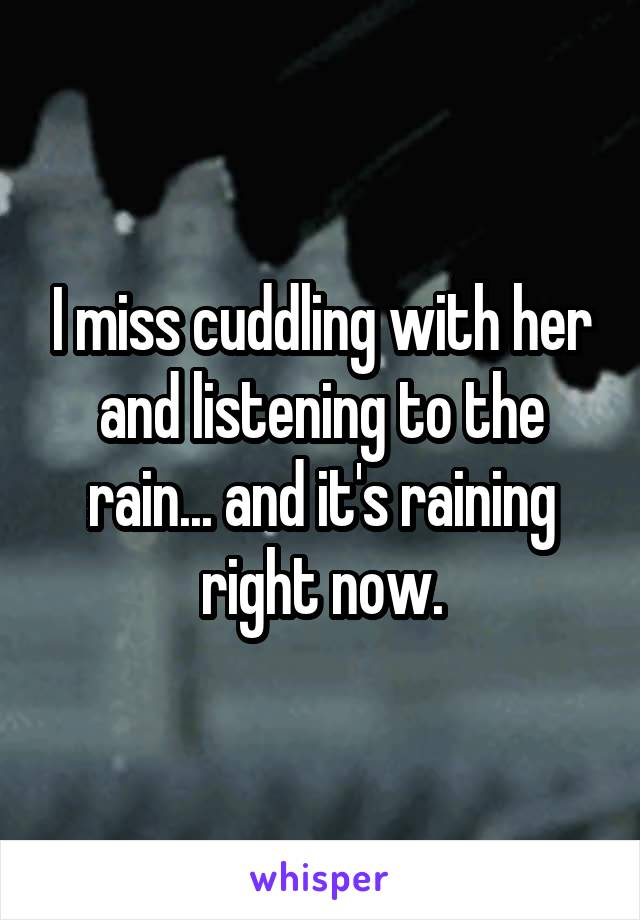 I miss cuddling with her and listening to the rain... and it's raining right now.